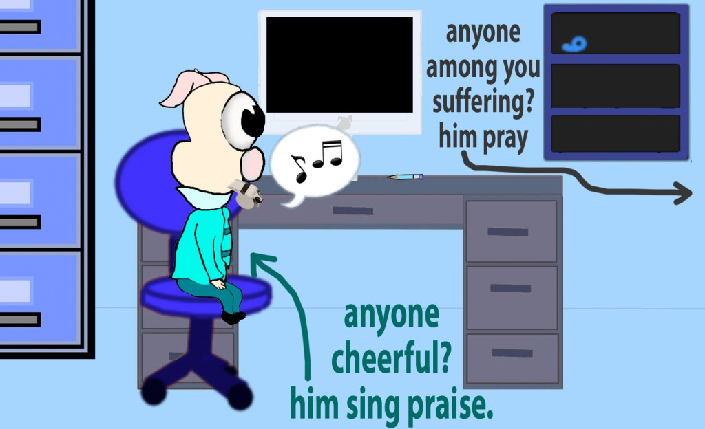 Is anyone among you suffering? Let him pray. Is anyone cheerful? Let him sing praise.