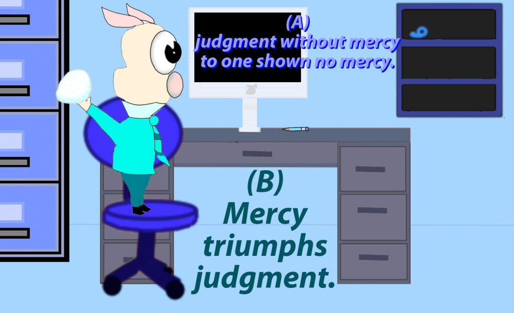 For judgment is without mercy to one who has shown no mercy. Mercy triumphs over judgment.