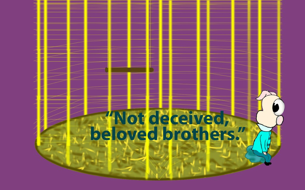 Do not be deceived, my beloved brothers.