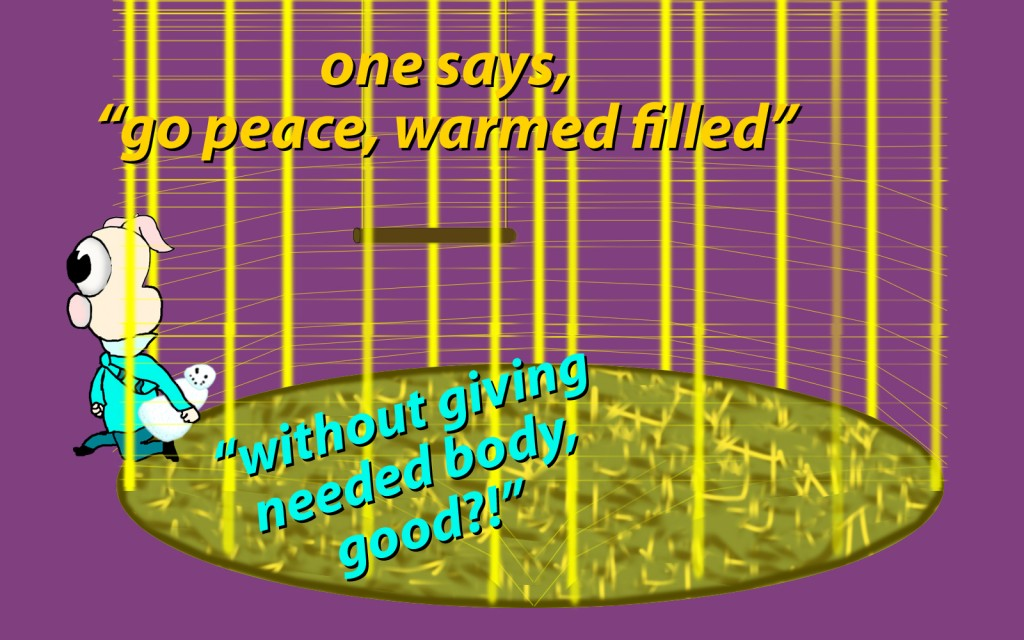"""and one of you says to them, """"Go in peace, be warmed and filled,"""" without giving them the things needed for the body, what good is that?"""