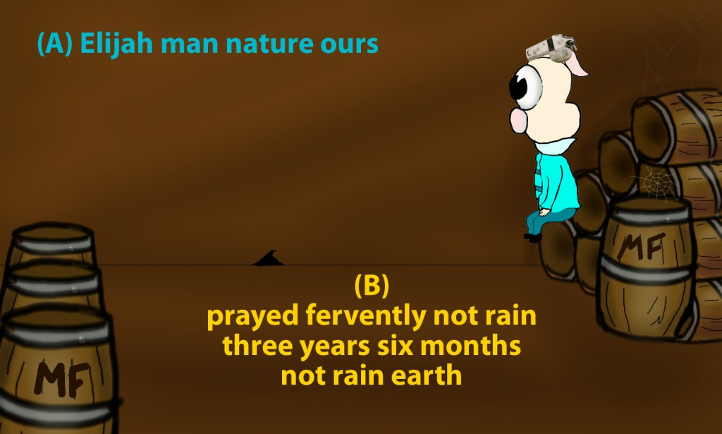 Elijah was a man with a nature like ours, and he prayed fervently that it might not rain, and for three years and six months it did not rain on the earth.