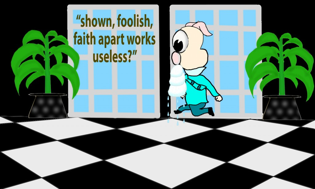 Do you want to be shown, you foolish person, that faith apart from works is useless?