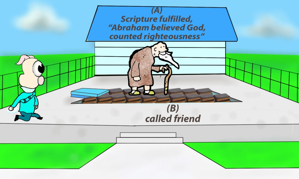 "and the Scripture was fulfilled that says, ""Abraham believed God, and it was counted to him as righteousness""—and he was called a friend of God."