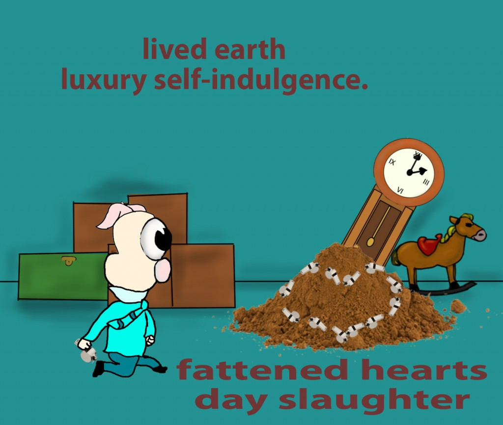 You have lived on the earth in luxury and in self-indulgence. You have fattened your hearts in a day of slaughter.