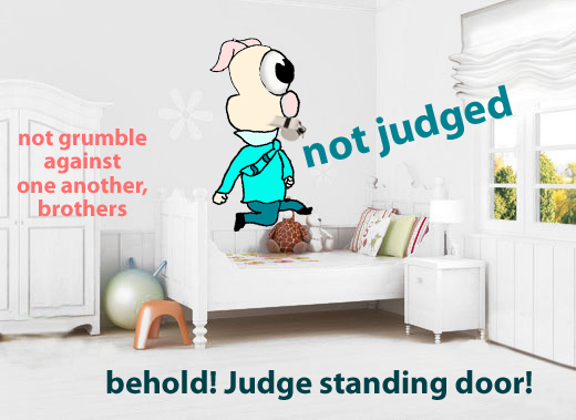 Do not grumble against one another, brothers, so that you may not be judged; behold, the Judge is standing at the door.